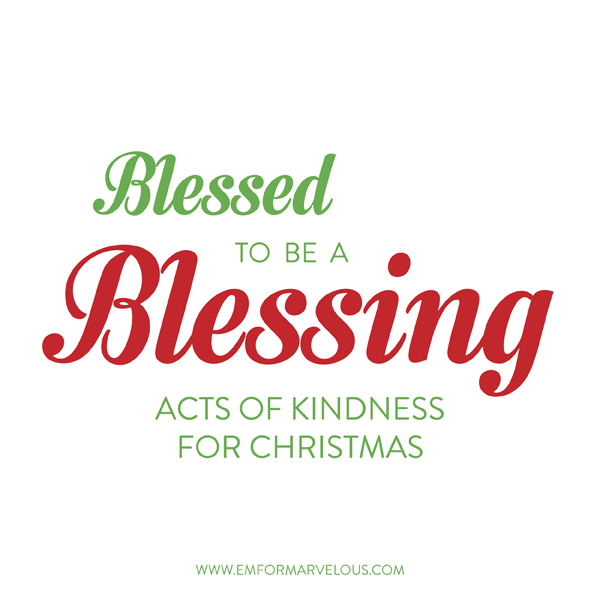 Blessed to be a blessing: acts of kindness for Christmas - Em for ...